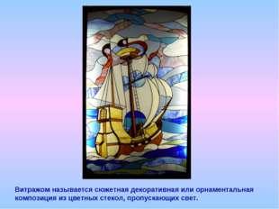 Витражом называется сюжетная декоративная или орнаментальная композиция из цв