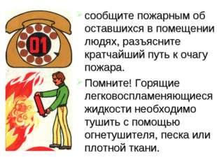 сообщите пожарным об оставшихся в помещении людях, разъясните кратчайший путь