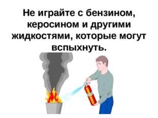Не играйте с бензином, керосином и другими жидкостями, которые могут вспыхнуть.