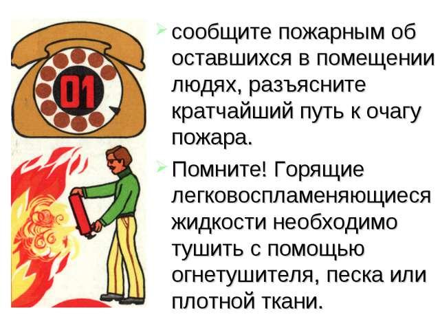 сообщите пожарным об оставшихся в помещении людях, разъясните кратчайший путь...