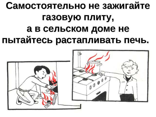 Самостоятельно не зажигайте газовую плиту, а в сельском доме не пытайтесь рас...