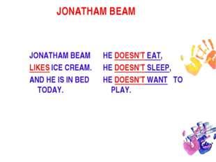 JONATHAM BEAM  JONATHAM BEAM LIKES ICE CREAM. AND HE IS IN BED TODAY. HE DOE