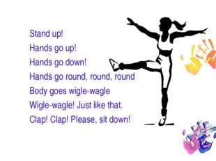 Stand up! Hands go up! Hands go down! Hands go round, round, round Body goes