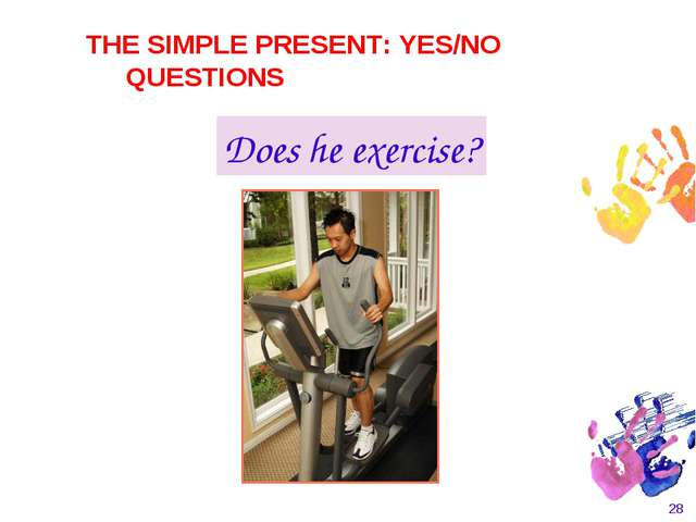* Does he exercise? THE SIMPLE PRESENT: YES/NO QUESTIONS