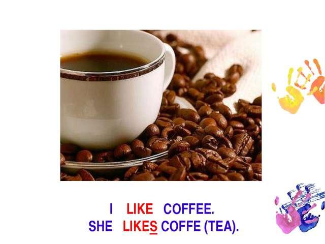 I LIKE COFFEE. SHE LIKES COFFE (TEA).