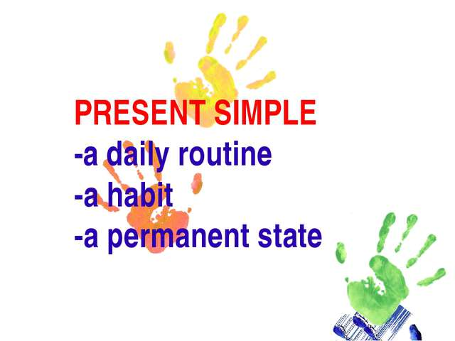 PRESENT SIMPLE -a daily routine -a habit -a permanent state