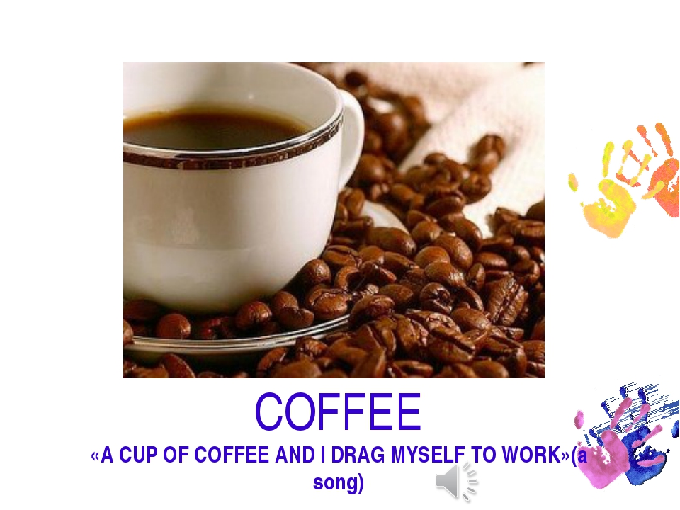 COFFEE «A CUP OF COFFEE AND I DRAG MYSELF TO WORK»(a song)