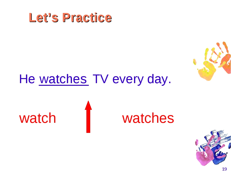 * He _______ TV every day. watch watches watches Let's Practice