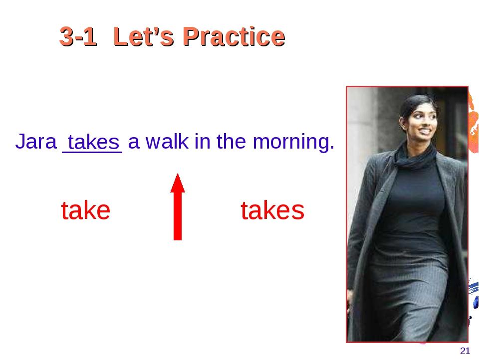 * Jara _____ a walk in the morning. takes take takes 3-1 Let's Practice