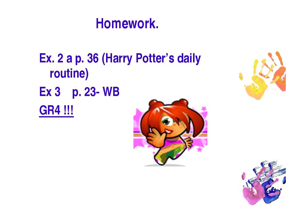 Homework. Ex. 2 a p. 36 (Harry Potter's daily routine) Ex 3 p. 23- WB GR4 !!!