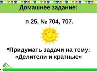 Домашнее задание: п 25, № 704, 707. *Придумать задачи на тему: «Делители и кр