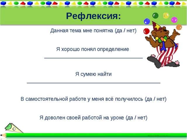 Рефлексия: Данная тема мне понятна (да / нет) Я хорошо понял определение ___...