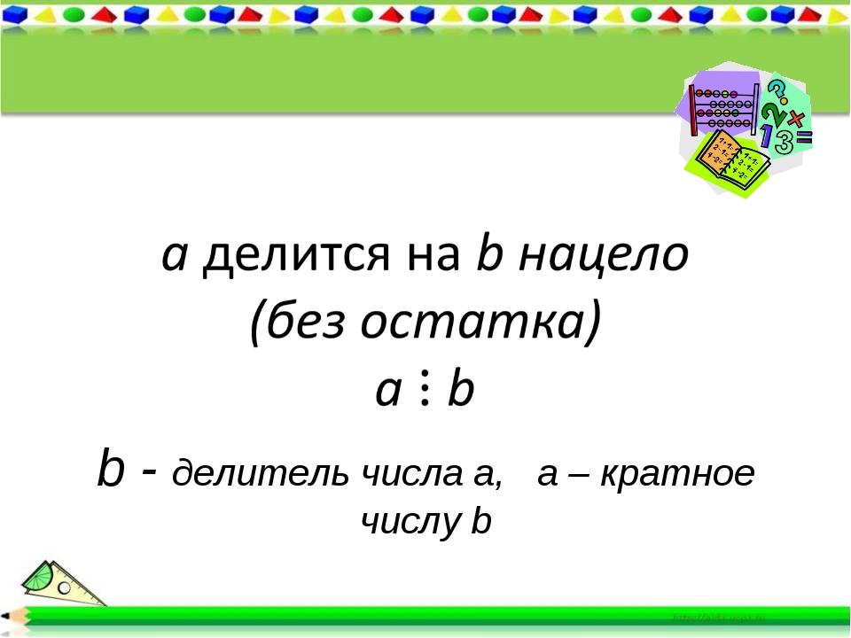 b - делитель числа а, а – кратное числу b
