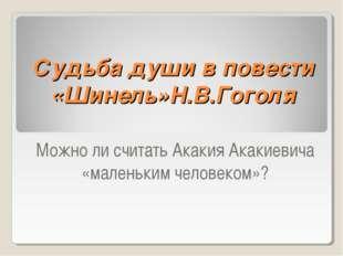 Судьба души в повести «Шинель»Н.В.Гоголя Можно ли считать Акакия Акакиевича «
