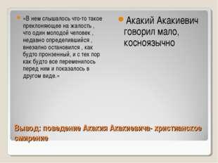 Вывод: поведение Акакия Акакиевича- христианское смирение «В нем слышалось чт