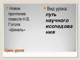 Цель урока Новое прочтение повести Н.В. Гоголя «Шинель» Вид урока: путь научн