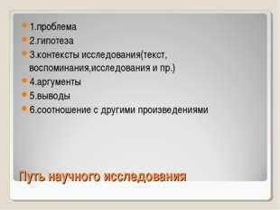 Путь научного исследования 1.проблема 2.гипотеза 3.контексты исследования(тек
