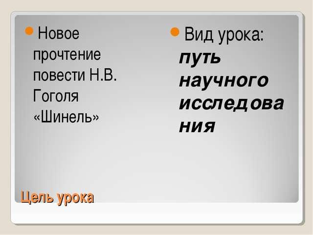 Цель урока Новое прочтение повести Н.В. Гоголя «Шинель» Вид урока: путь научн...