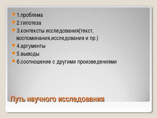 Путь научного исследования 1.проблема 2.гипотеза 3.контексты исследования(тек...