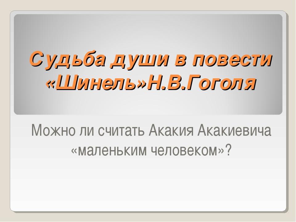 Судьба души в повести «Шинель»Н.В.Гоголя Можно ли считать Акакия Акакиевича «...