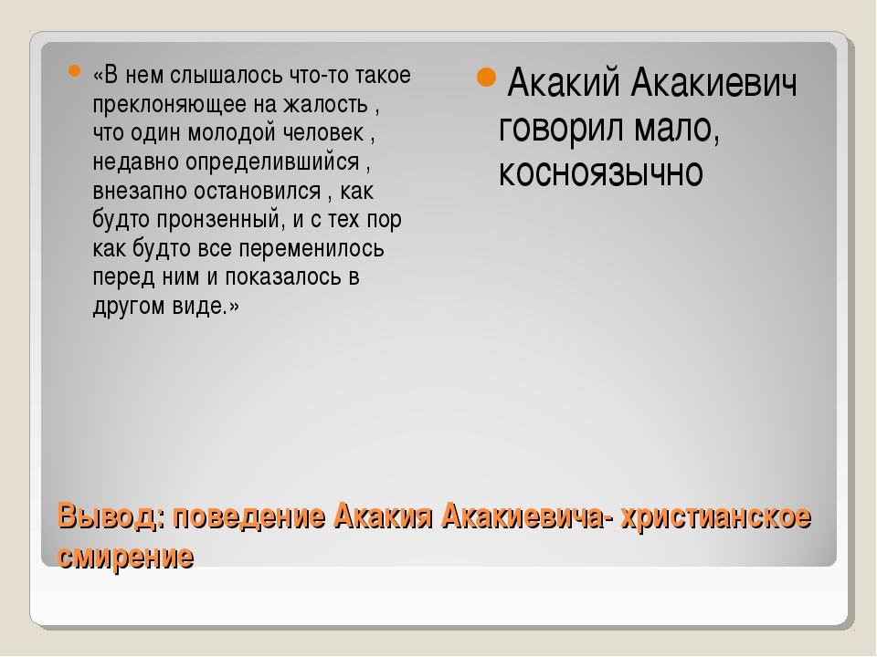 Вывод: поведение Акакия Акакиевича- христианское смирение «В нем слышалось чт...