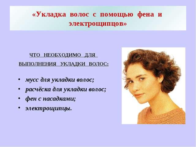 «Укладка волос с помощью фена и электрощипцов» ЧТО НЕОБХОДИМО ДЛЯ ВЫПОЛНЕНИЯ...