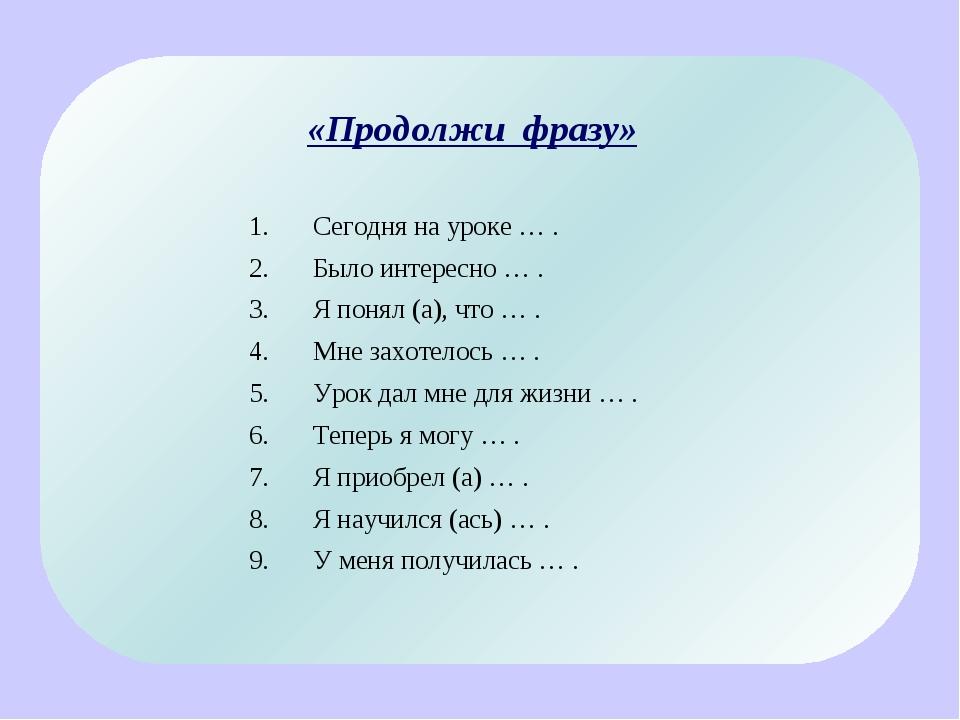 «Продолжи фразу» Сегодня на уроке … . Было интересно … . Я понял (а), что … ....