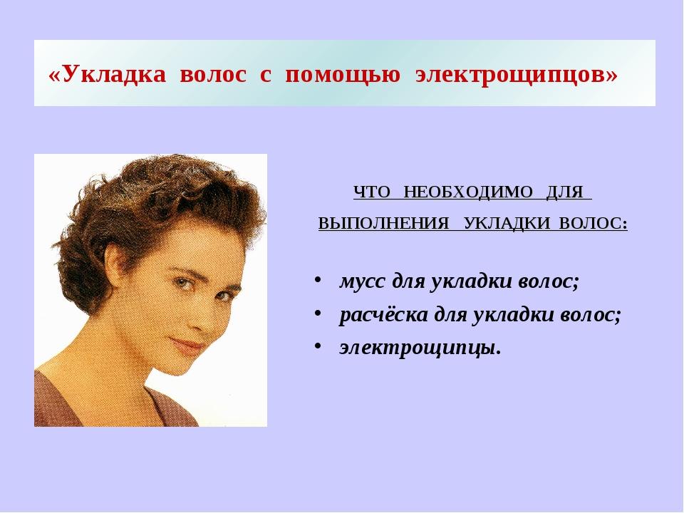 «Укладка волос с помощью электрощипцов» ЧТО НЕОБХОДИМО ДЛЯ ВЫПОЛНЕНИЯ УКЛАДКИ...