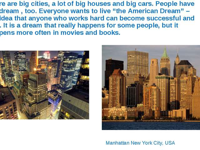 There are big cities, a lot of big houses and big cars. People have big dream...