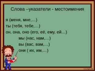 Слова –указатели - местоимения я (меня, мне,…) ты (тебя, тебе,…) он, она, оно