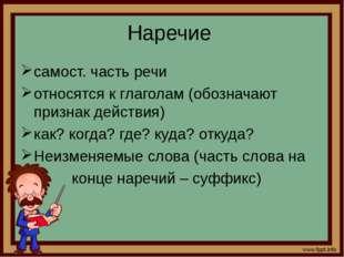 Наречие самост. часть речи относятся к глаголам (обозначают признак действия)