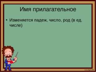 Имя прилагательное Изменяется падеж, число, род (в ед. числе)