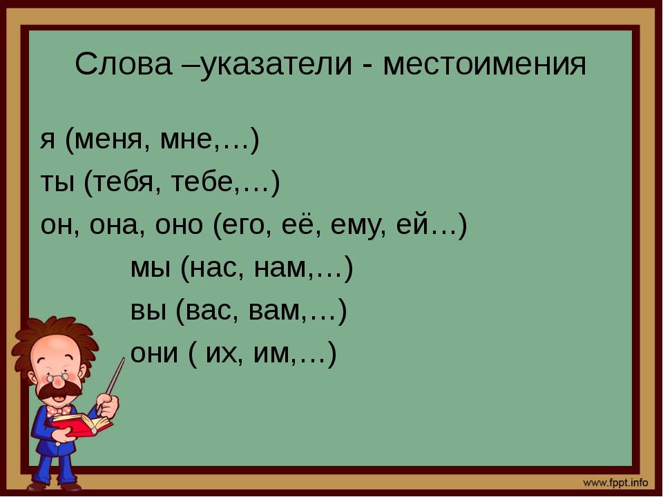 Слова –указатели - местоимения я (меня, мне,…) ты (тебя, тебе,…) он, она, оно...