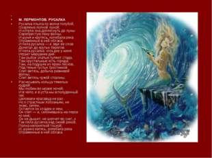 М. ЛЕРМОНТОВ. РУСАЛКА Русалка плыла по волне голубой, Озаряема полной луно