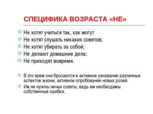 СПЕЦИФИКА ВОЗРАСТА «НЕ» Не хотят учиться так, как могут Не хотят слушать ника