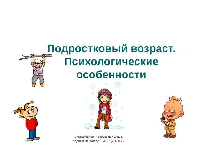 Подростковый возраст. Психологические особенности Савиковская Галина Леоновна...