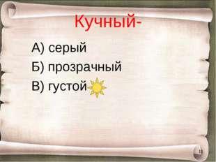Кучный- А) серый Б) прозрачный В) густой *