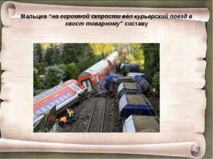 """Мальцев """"на огромной скорости вёл курьерский поезд в хвост товарному"""" составу *"""