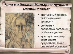 """Что же делает Мальцева лучшим машинистом? виртуозный мастер, """"вдохновенный ар"""