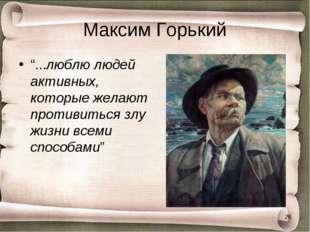 """Максим Горький """"...люблю людей активных, которые желают противиться злу жизни"""