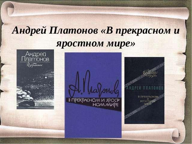 Андрей Платонов «В прекрасном и яростном мире» *