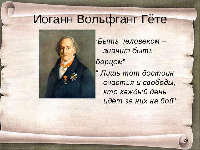 """Иоганн Вольфганг Гёте """"Быть человеком – значит быть борцом"""" """" Лишь тот достои..."""