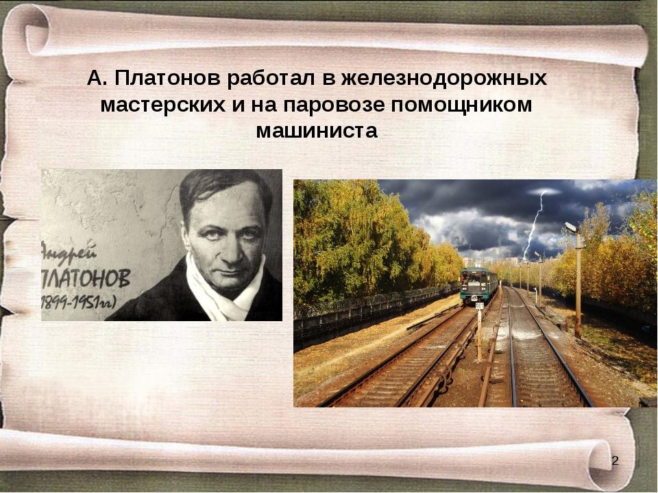 А. Платонов работал в железнодорожных мастерских и на паровозе помощником маш...