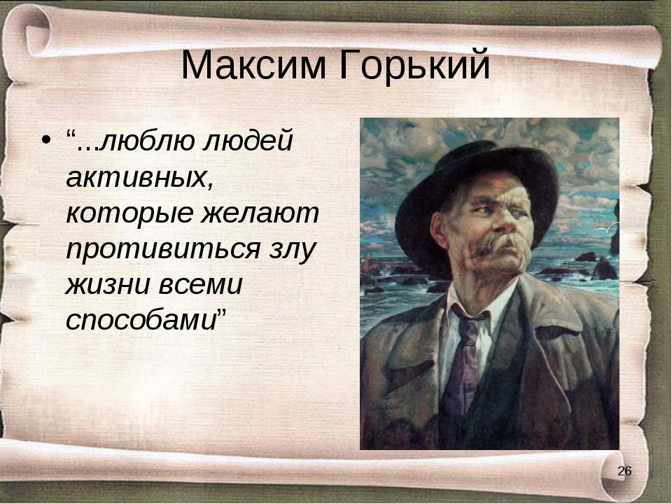 """Максим Горький """"...люблю людей активных, которые желают противиться злу жизни..."""