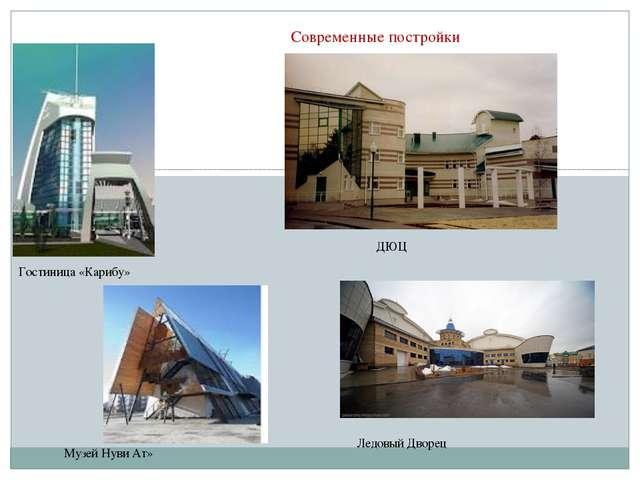 Современные постройки Гостиница «Карибу» Музей Нуви Ат» ДЮЦ Ледовый Дворец