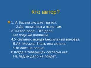 Кто автор? 1. А Васька слушает да ест. 2.Да только воз и ныне там. 3.Ты всё п