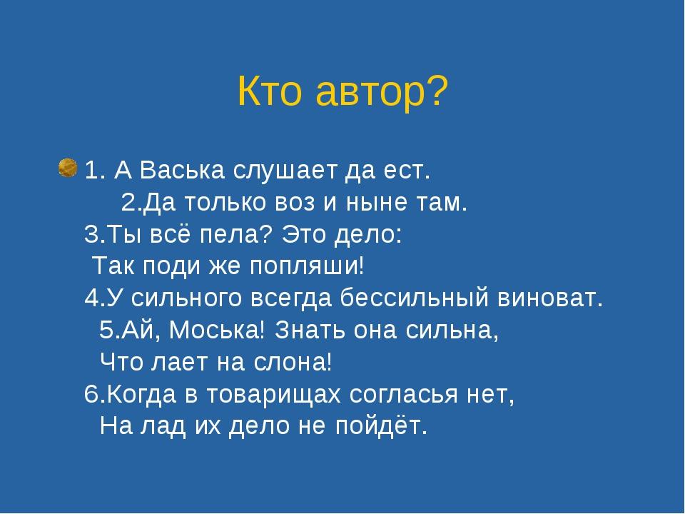 Кто автор? 1. А Васька слушает да ест. 2.Да только воз и ныне там. 3.Ты всё п...