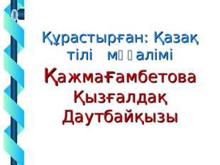 Құрастырған: Қазақ тілі мұғалімі Қажмағамбетова Қызғалдақ Даутбайқызы
