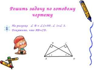 Решить задачу по готовому чертежу На рисунке  В = С=900,  1= 2. Докажите,