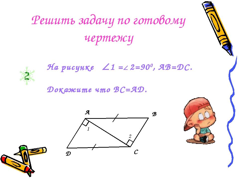 А В С Д 1 2 На рисунке 1 = 2=900, АВ=ДС. Докажите что ВС=АД. Решить задачу...